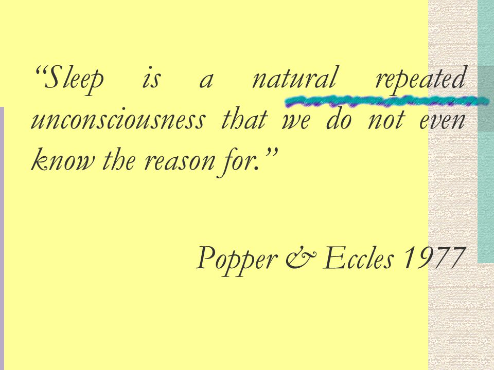 Sleep is a natural repeated unconsciousness that we do not even know the reason for. Popper & Eccles 1977
