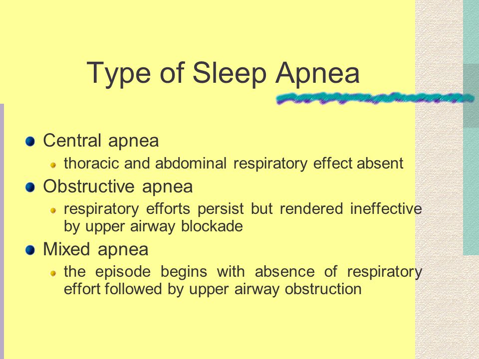 Type of Sleep Apnea Central apnea thoracic and abdominal respiratory effect absent Obstructive apnea respiratory efforts persist but rendered ineffective by upper airway blockade Mixed apnea the episode begins with absence of respiratory effort followed by upper airway obstruction