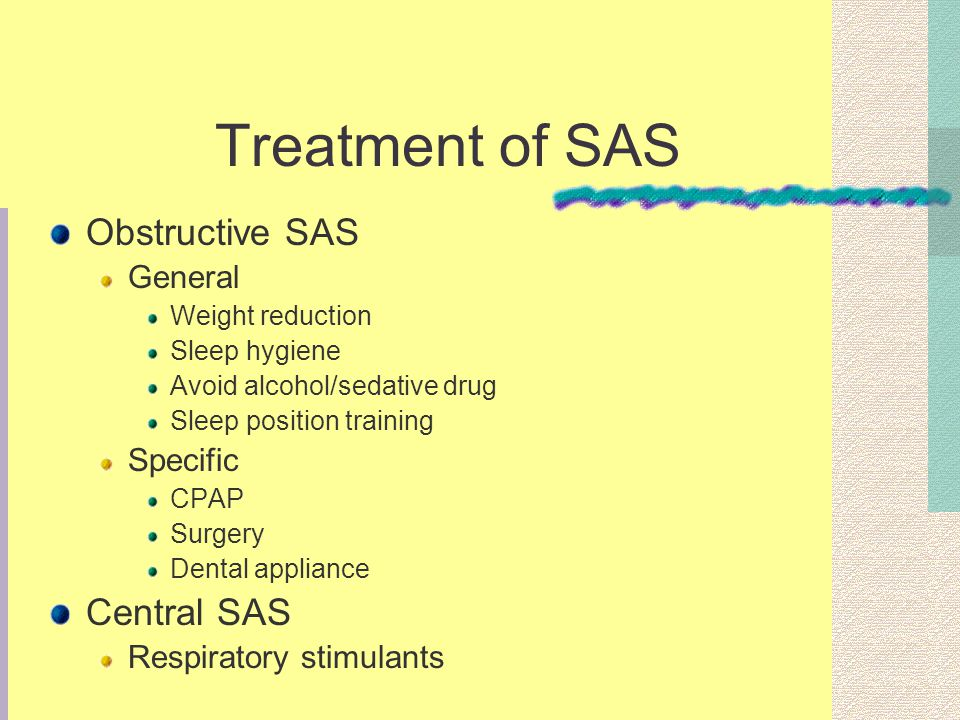 Treatment of SAS Obstructive SAS General Weight reduction Sleep hygiene Avoid alcohol/sedative drug Sleep position training Specific CPAP Surgery Dental appliance Central SAS Respiratory stimulants
