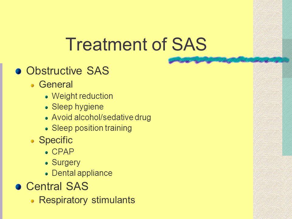 Treatment of SAS Obstructive SAS General Weight reduction Sleep hygiene Avoid alcohol/sedative drug Sleep position training Specific CPAP Surgery Dent