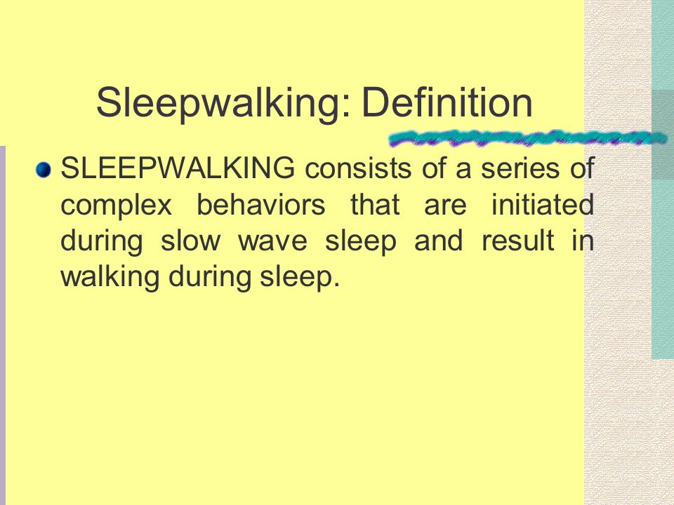 Sleepwalking: Definition SLEEPWALKING consists of a series of complex behaviors that are initiated during slow wave sleep and result in walking during sleep.
