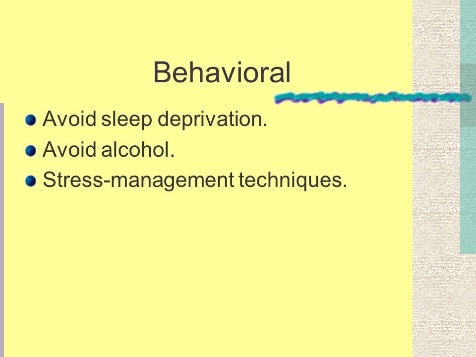 Behavioral Avoid sleep deprivation. Avoid alcohol. Stress-management techniques.