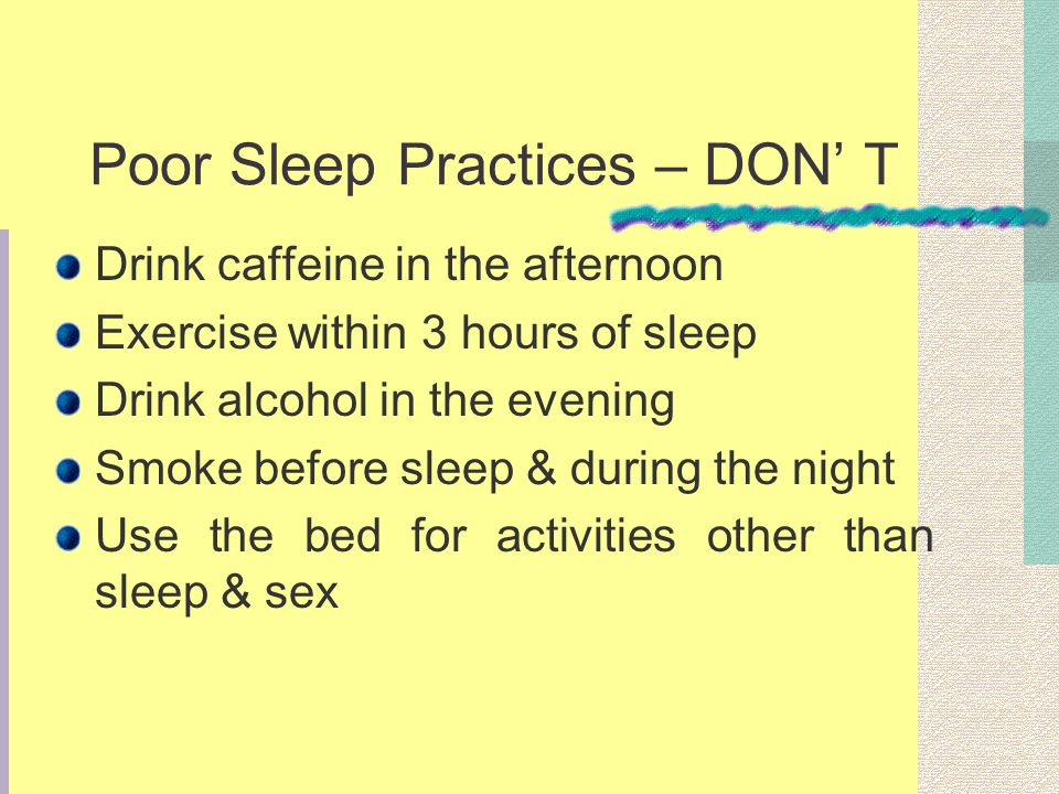 Poor Sleep Practices – DON T Drink caffeine in the afternoon Exercise within 3 hours of sleep Drink alcohol in the evening Smoke before sleep & during the night Use the bed for activities other than sleep & sex