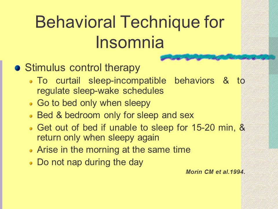 Behavioral Technique for Insomnia Stimulus control therapy To curtail sleep-incompatible behaviors & to regulate sleep-wake schedules Go to bed only w