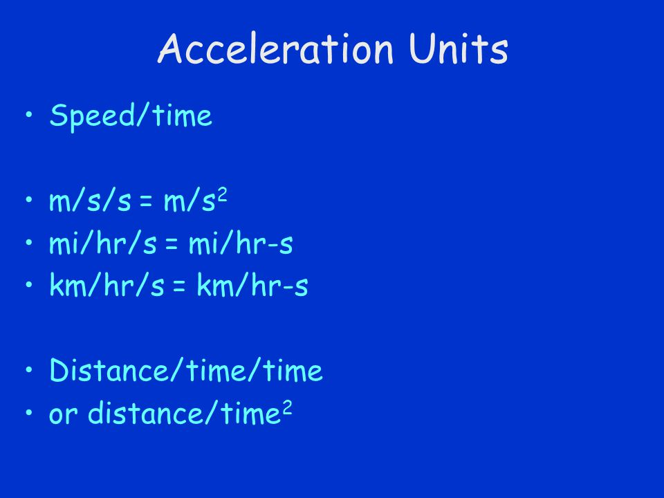 Acceleration Units Speed/time m/s/s = m/s 2 mi/hr/s = mi/hr-s km/hr/s = km/hr-s Distance/time/time or distance/time 2