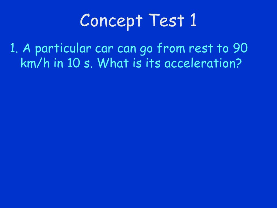 Concept Test 1 1. A particular car can go from rest to 90 km/h in 10 s. What is its acceleration?