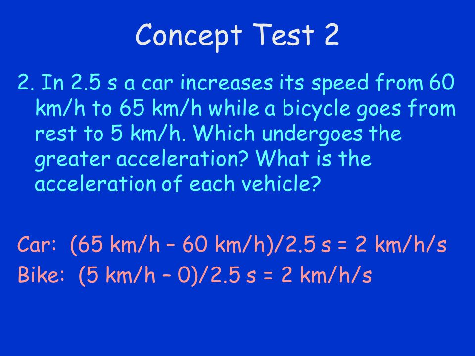 Concept Test 2 2. In 2.5 s a car increases its speed from 60 km/h to 65 km/h while a bicycle goes from rest to 5 km/h. Which undergoes the greater acc