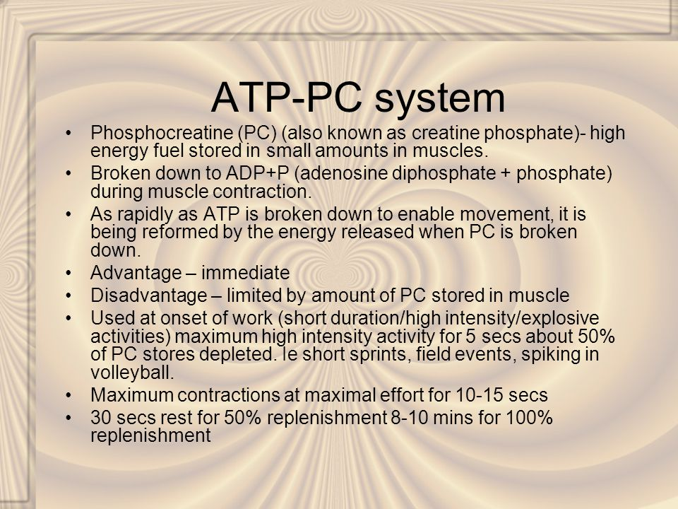 ATP-PC system Phosphocreatine (PC) (also known as creatine phosphate)- high energy fuel stored in small amounts in muscles. Broken down to ADP+P (aden