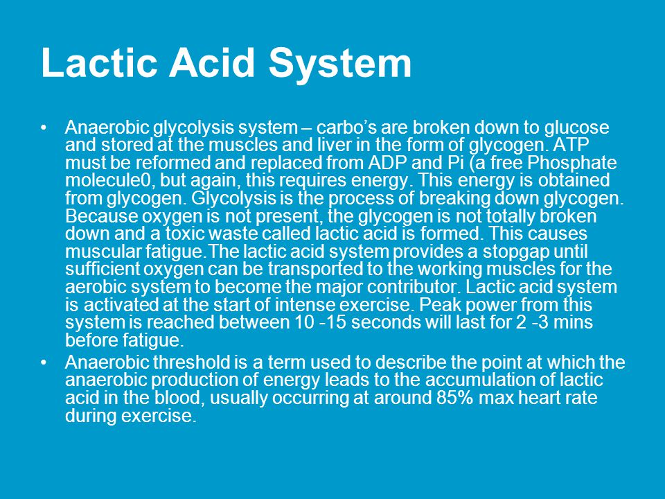 Lactic Acid System Anaerobic glycolysis system – carbos are broken down to glucose and stored at the muscles and liver in the form of glycogen. ATP mu