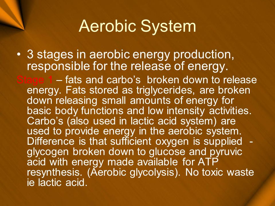 Aerobic System 3 stages in aerobic energy production, responsible for the release of energy. Stage 1 – fats and carbos broken down to release energy.