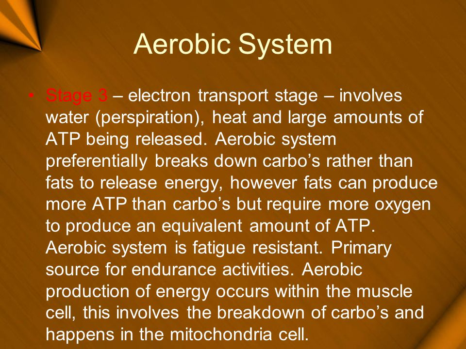 Aerobic System Stage 3 – electron transport stage – involves water (perspiration), heat and large amounts of ATP being released. Aerobic system prefer