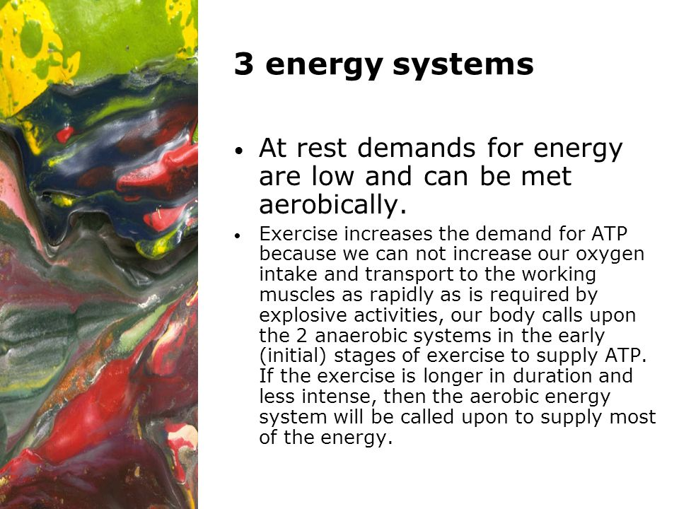 3 energy systems At rest demands for energy are low and can be met aerobically. Exercise increases the demand for ATP because we can not increase our