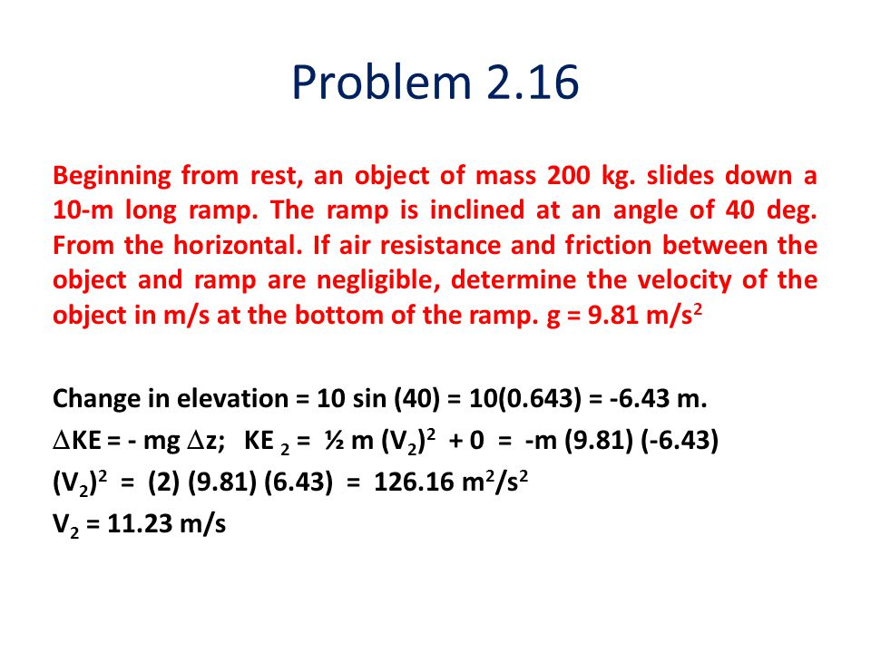 Problem 2.16 Beginning from rest, an object of mass 200 kg. slides down a 10-m long ramp. The ramp is inclined at an angle of 40 deg. From the horizon