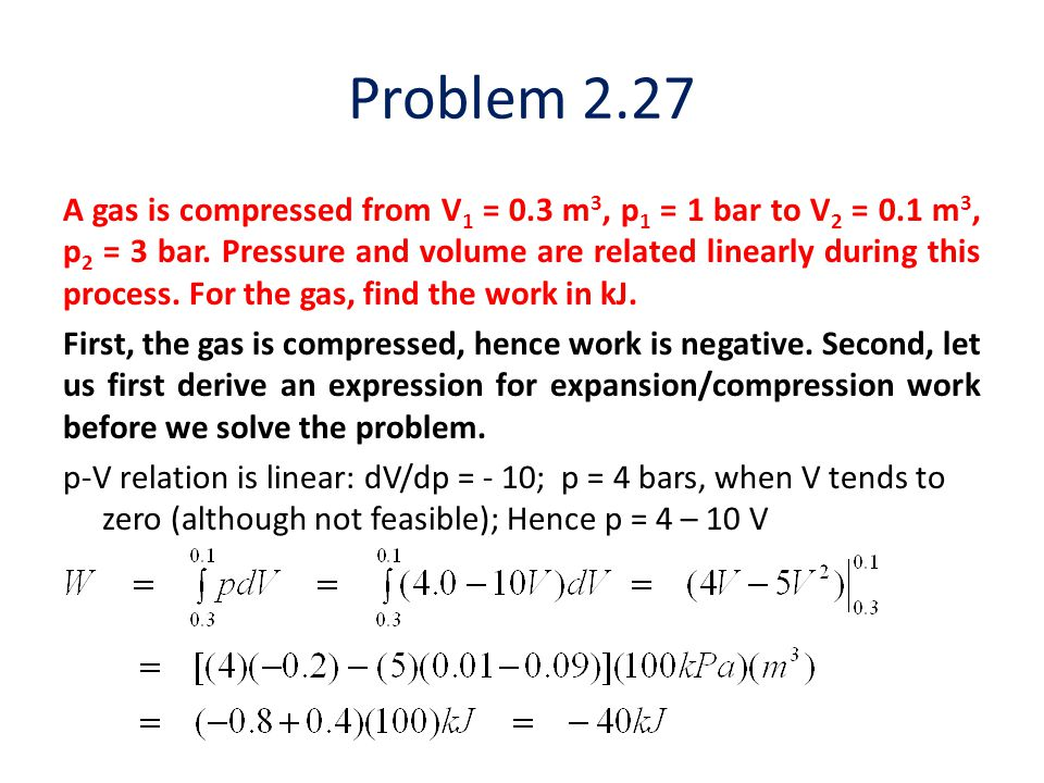 Problem 2.27 A gas is compressed from V 1 = 0.3 m 3, p 1 = 1 bar to V 2 = 0.1 m 3, p 2 = 3 bar. Pressure and volume are related linearly during this p