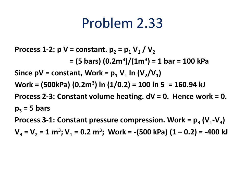 Problem 2.33 Process 1-2: p V = constant. p 2 = p 1 V 1 / V 2 = (5 bars) (0.2m 3 )/(1m 3 ) = 1 bar = 100 kPa Since pV = constant, Work = p 1 V 1 ln (V