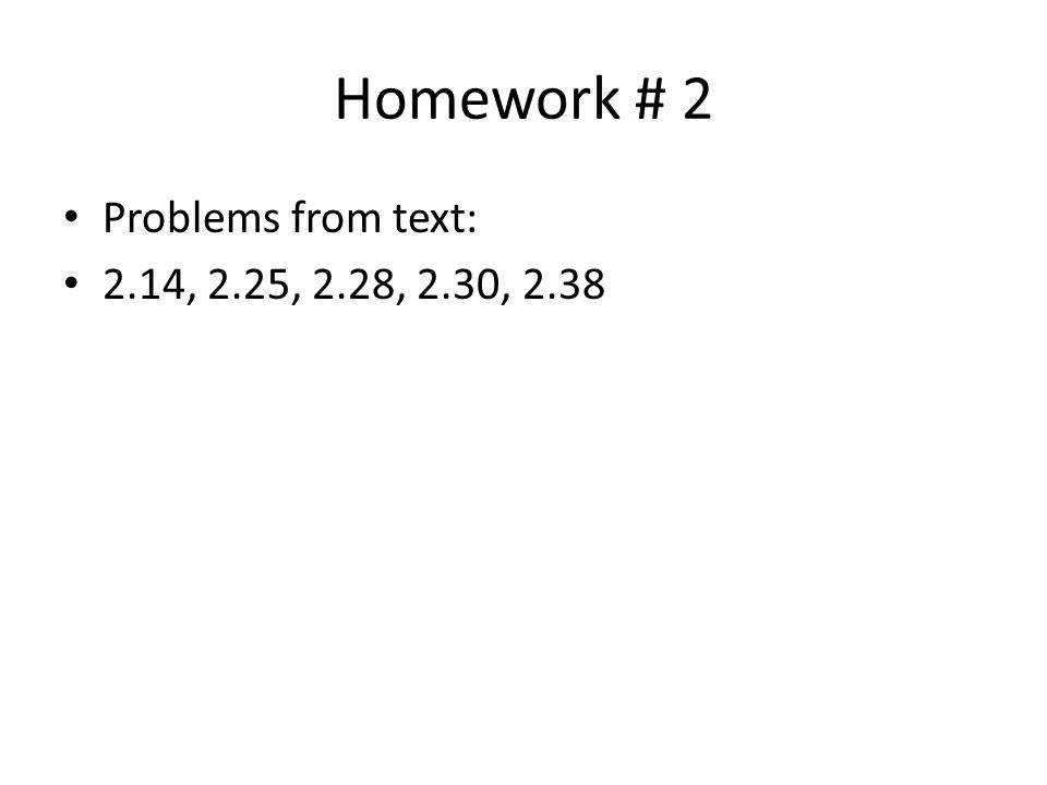 Homework # 2 Problems from text: 2.14, 2.25, 2.28, 2.30, 2.38