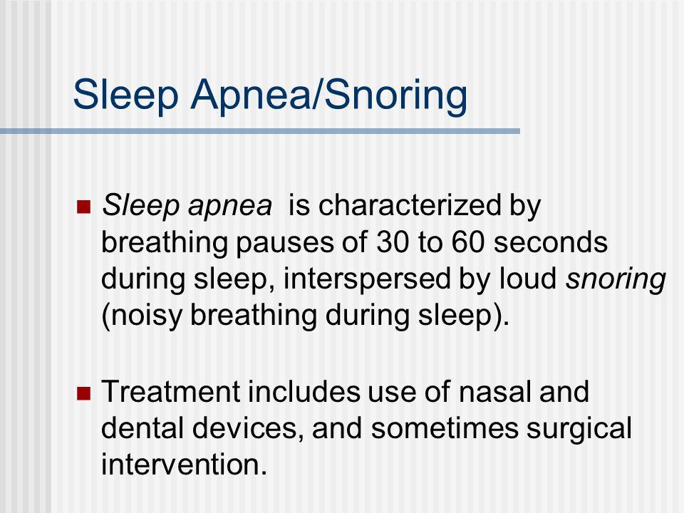 Sleep Apnea/Snoring Sleep apnea is characterized by breathing pauses of 30 to 60 seconds during sleep, interspersed by loud snoring (noisy breathing during sleep).