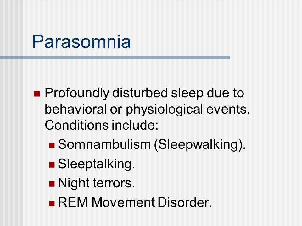 Parasomnia Profoundly disturbed sleep due to behavioral or physiological events.