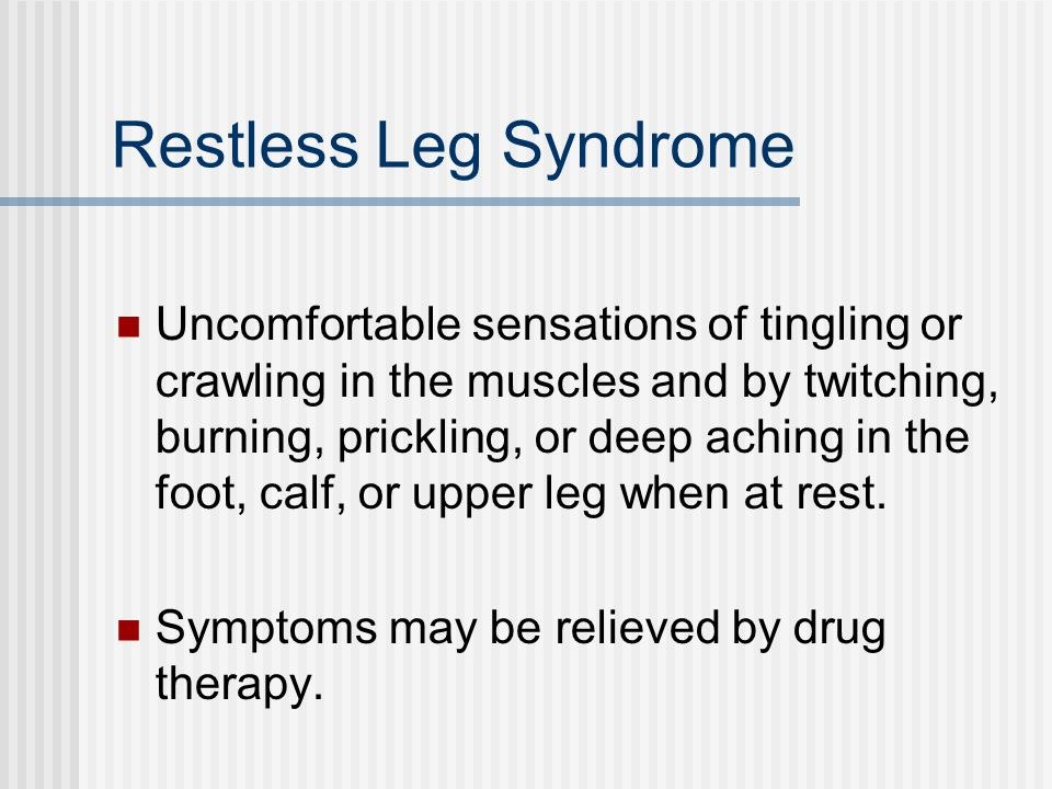 Restless Leg Syndrome Uncomfortable sensations of tingling or crawling in the muscles and by twitching, burning, prickling, or deep aching in the foot, calf, or upper leg when at rest.