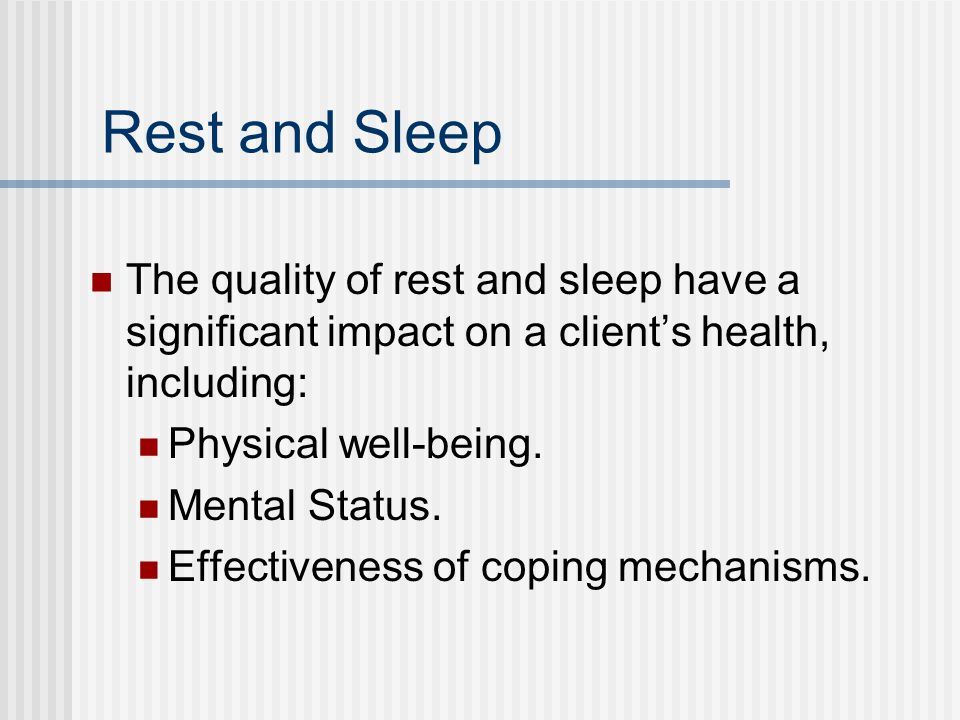 Rest and Sleep The quality of rest and sleep have a significant impact on a clients health, including: Physical well-being.