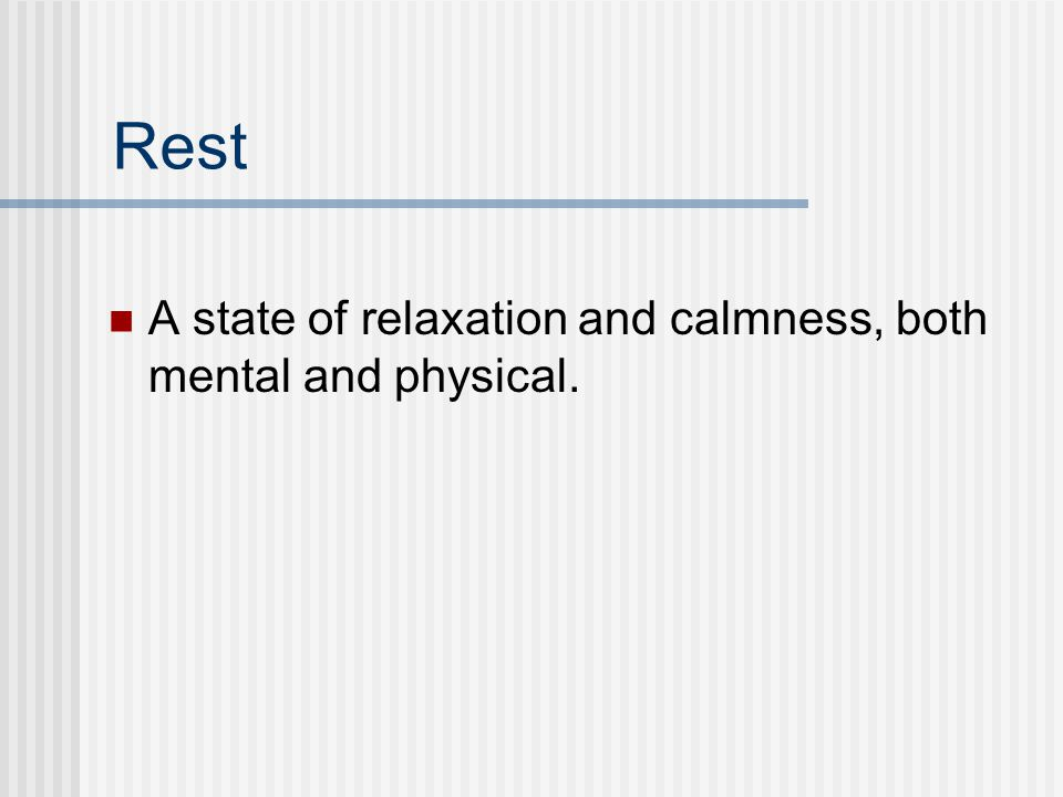 Rest A state of relaxation and calmness, both mental and physical.