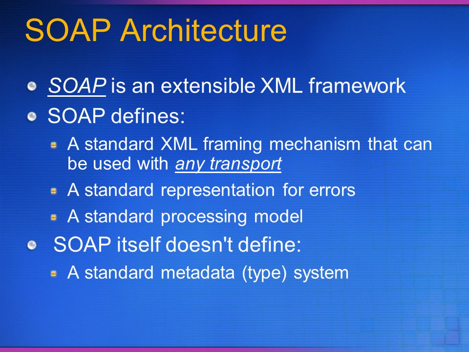SOAP Architecture SOAP is an extensible XML framework SOAP defines: A standard XML framing mechanism that can be used with any transport A standard re