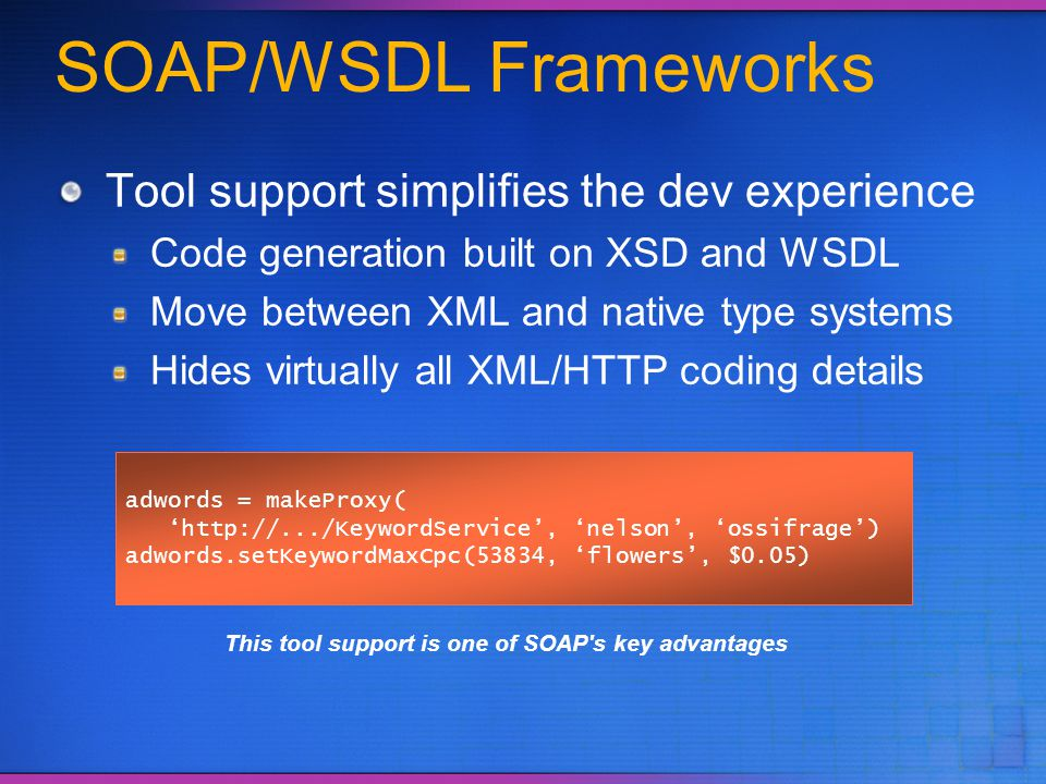 SOAP/WSDL Frameworks Tool support simplifies the dev experience Code generation built on XSD and WSDL Move between XML and native type systems Hides v