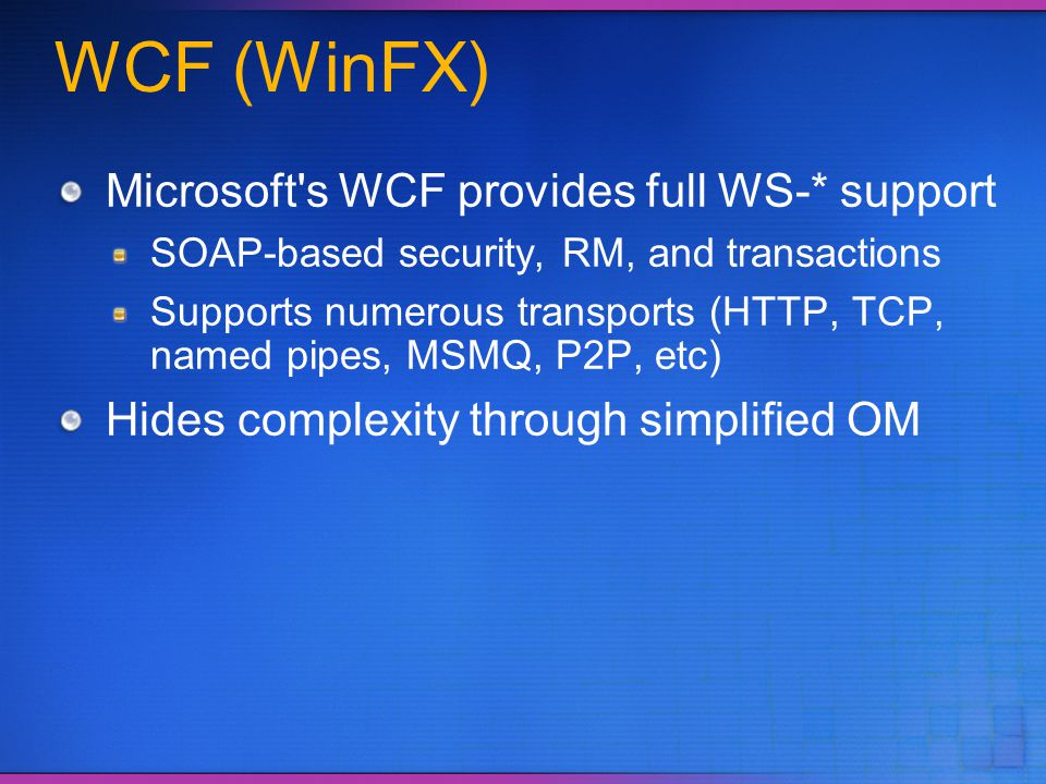 WCF (WinFX) Microsoft's WCF provides full WS-* support SOAP-based security, RM, and transactions Supports numerous transports (HTTP, TCP, named pipes,