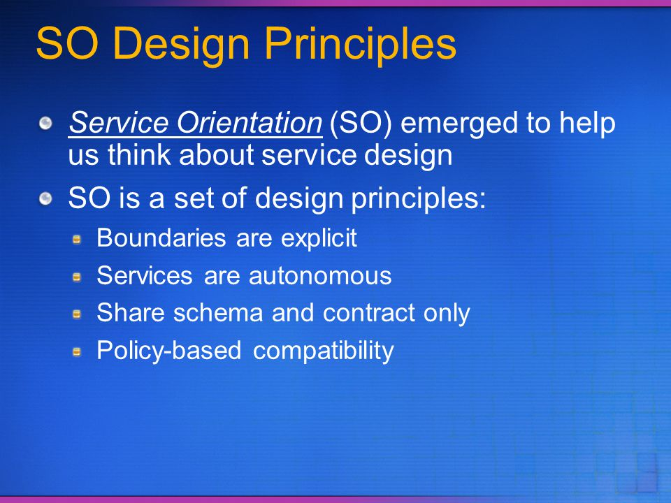 SO Design Principles Service Orientation (SO) emerged to help us think about service design SO is a set of design principles: Boundaries are explicit
