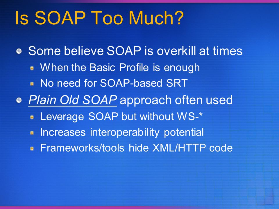 Is SOAP Too Much? Some believe SOAP is overkill at times When the Basic Profile is enough No need for SOAP-based SRT Plain Old SOAP approach often use
