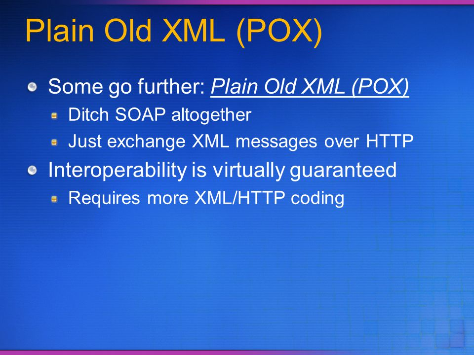 Plain Old XML (POX) Some go further: Plain Old XML (POX) Ditch SOAP altogether Just exchange XML messages over HTTP Interoperability is virtually guar