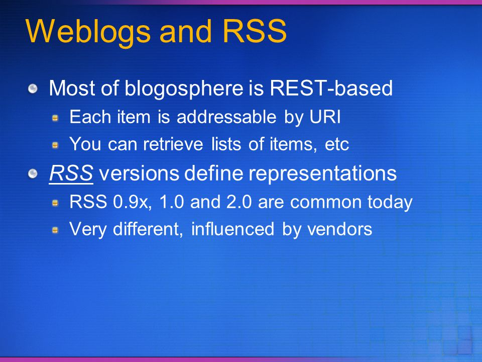 Weblogs and RSS Most of blogosphere is REST-based Each item is addressable by URI You can retrieve lists of items, etc RSS versions define representat