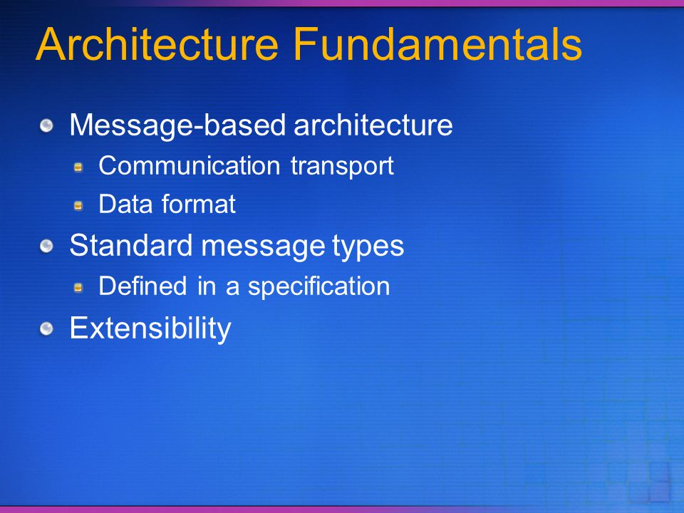 Architecture Fundamentals Message-based architecture Communication transport Data format Standard message types Defined in a specification Extensibili