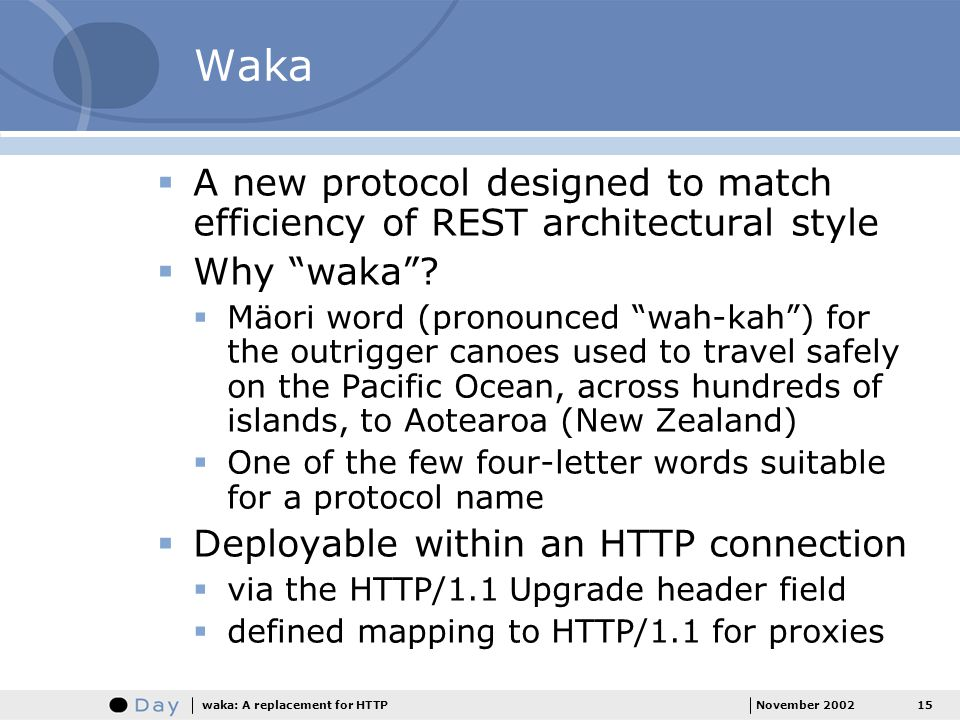 15November 2002waka: A replacement for HTTP Waka A new protocol designed to match efficiency of REST architectural style Why waka.