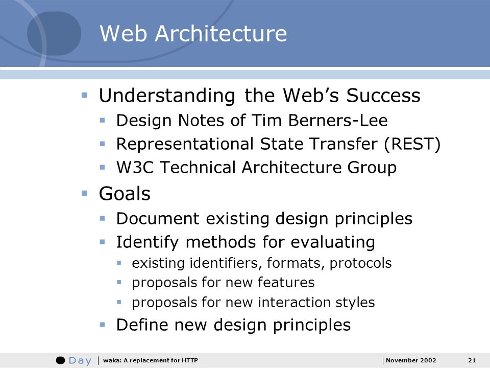 21November 2002waka: A replacement for HTTP Web Architecture Understanding the Webs Success Design Notes of Tim Berners-Lee Representational State Transfer (REST) W3C Technical Architecture Group Goals Document existing design principles Identify methods for evaluating existing identifiers, formats, protocols proposals for new features proposals for new interaction styles Define new design principles