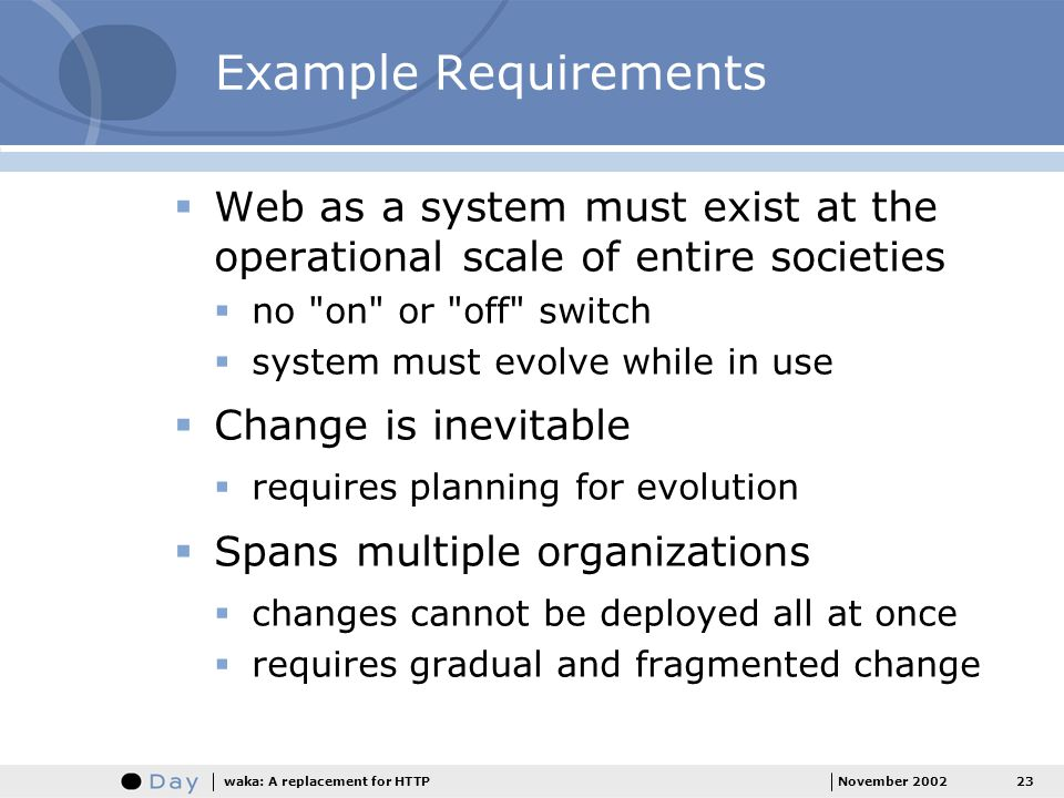 23November 2002waka: A replacement for HTTP Example Requirements Web as a system must exist at the operational scale of entire societies no on or off switch system must evolve while in use Change is inevitable requires planning for evolution Spans multiple organizations changes cannot be deployed all at once requires gradual and fragmented change
