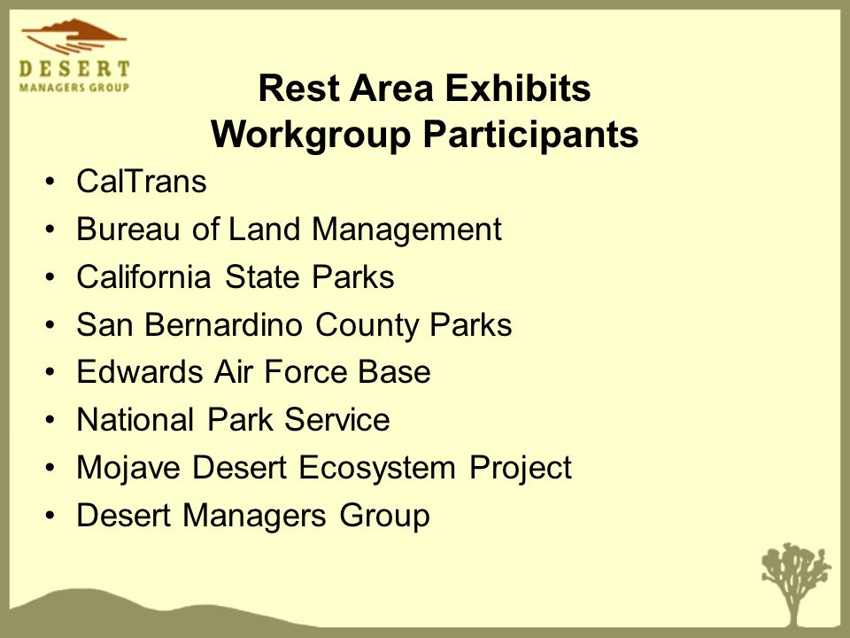 Rest Area Exhibits Workgroup Participants CalTrans Bureau of Land Management California State Parks San Bernardino County Parks Edwards Air Force Base National Park Service Mojave Desert Ecosystem Project Desert Managers Group