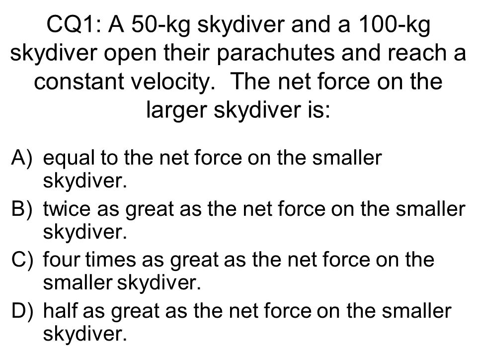 CQ1: A 50-kg skydiver and a 100-kg skydiver open their parachutes and reach a constant velocity. The net force on the larger skydiver is: A)equal to t