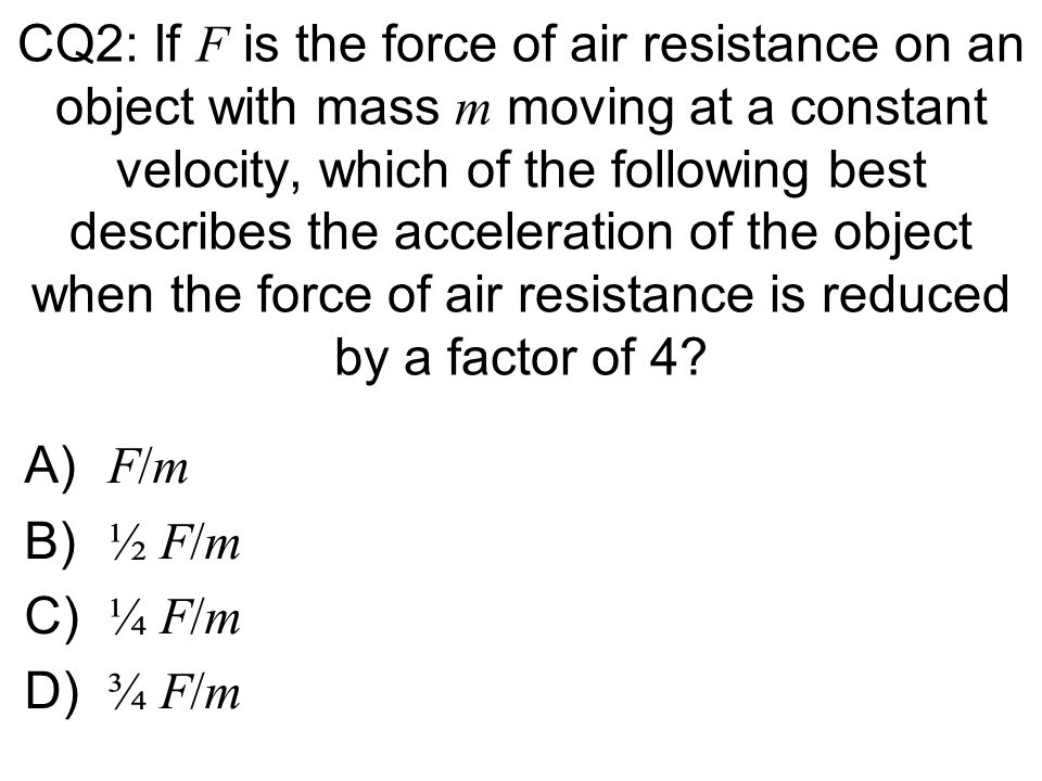 CQ2: If F is the force of air resistance on an object with mass m moving at a constant velocity, which of the following best describes the acceleratio