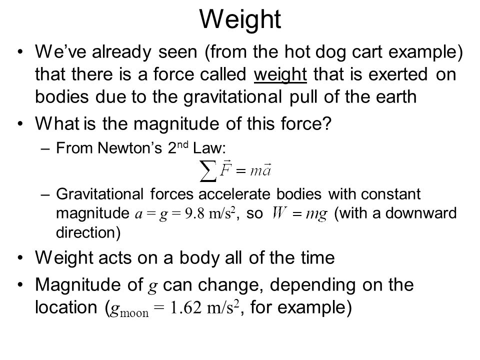 Weight Weve already seen (from the hot dog cart example) that there is a force called weight that is exerted on bodies due to the gravitational pull o