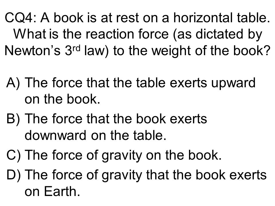 CQ4: A book is at rest on a horizontal table. What is the reaction force (as dictated by Newtons 3 rd law) to the weight of the book? A)The force that