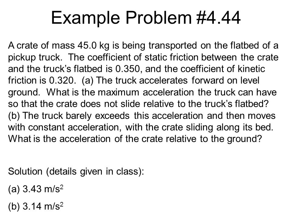 Example Problem #4.44 Solution (details given in class): (a)3.43 m/s 2 (b)3.14 m/s 2 A crate of mass 45.0 kg is being transported on the flatbed of a