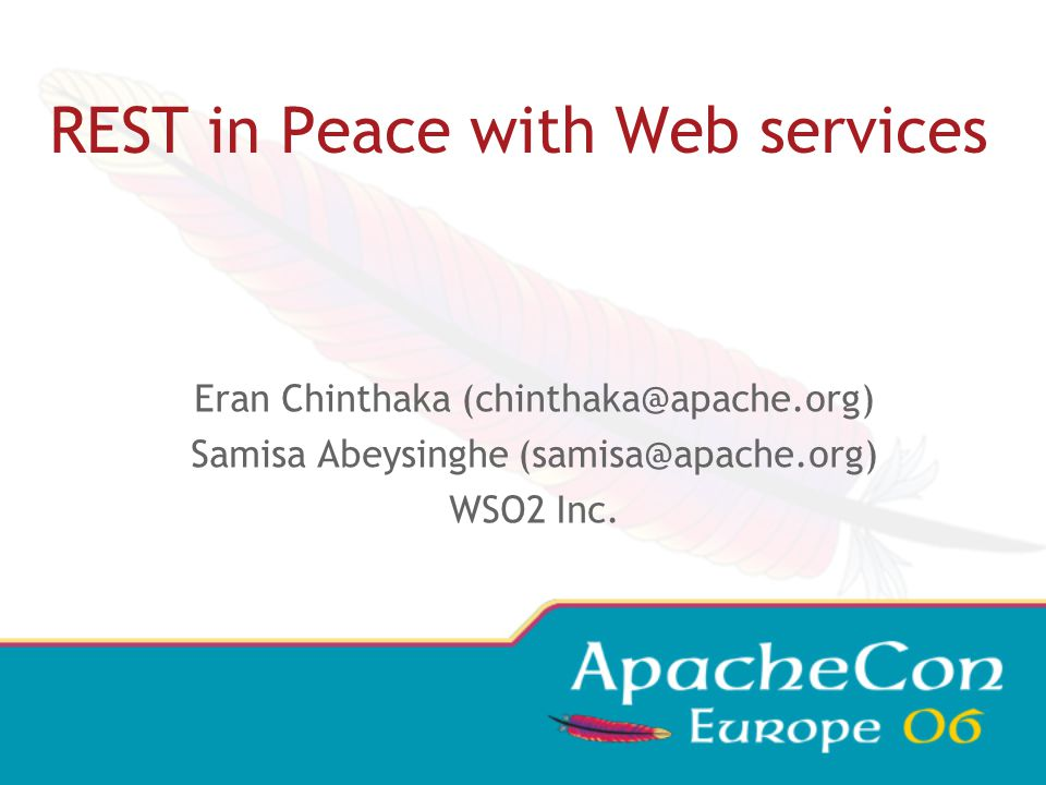 REST in Peace with Web services Eran Chinthaka (chinthaka@apache.org) Samisa Abeysinghe (samisa@apache.org) WSO2 Inc.