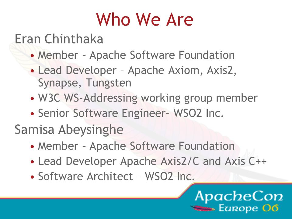 Who We Are Eran Chinthaka Member – Apache Software Foundation Lead Developer – Apache Axiom, Axis2, Synapse, Tungsten W3C WS-Addressing working group