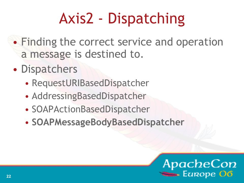 22 Axis2 - Dispatching Finding the correct service and operation a message is destined to. Dispatchers RequestURIBasedDispatcher AddressingBasedDispat