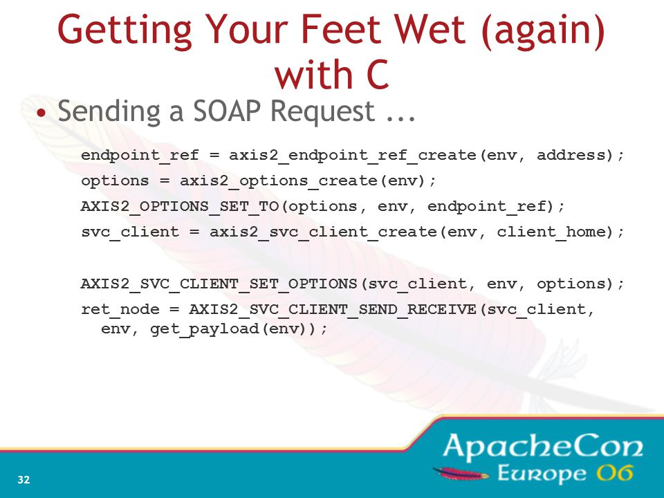 32 Getting Your Feet Wet (again) with C Sending a SOAP Request... endpoint_ref = axis2_endpoint_ref_create(env, address); options = axis2_options_crea