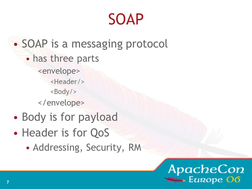 7 SOAP SOAP is a messaging protocol has three parts Body is for payload Header is for QoS Addressing, Security, RM