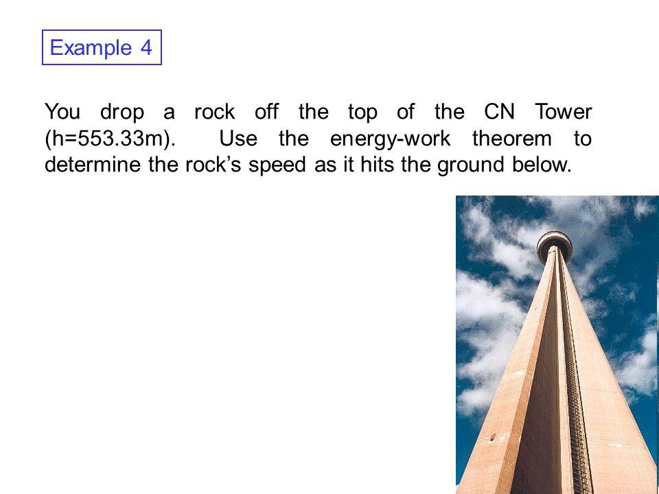 Physics 1D03 - Lecture 19 Example 4 You drop a rock off the top of the CN Tower (h=553.33m). Use the energy-work theorem to determine the rocks speed