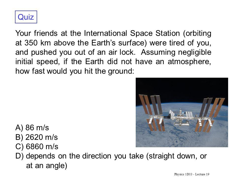 Physics 1D03 - Lecture 19 Quiz Your friends at the International Space Station (orbiting at 350 km above the Earths surface) were tired of you, and pushed you out of an air lock.