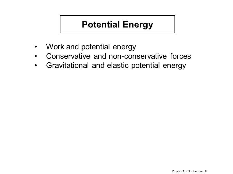 Physics 1D03 - Lecture 19 Potential Energy Work and potential energy Conservative and non-conservative forces Gravitational and elastic potential energy